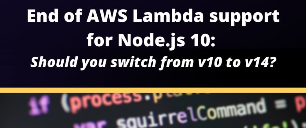 Cover image for End of AWS Lambda support for Node.js 10: should you switch straight to v14?