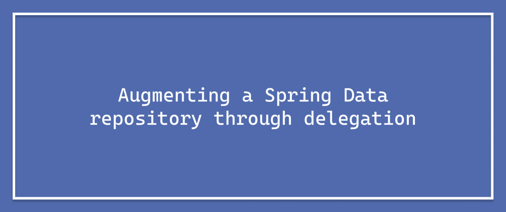 Cover image for Augmenting a Spring Data repository through delegation