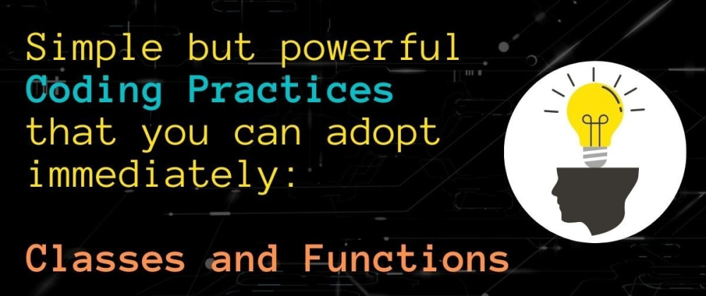 Cover image for Simple but powerful Coding Practices that you can adopt immediately: Classes and Functions