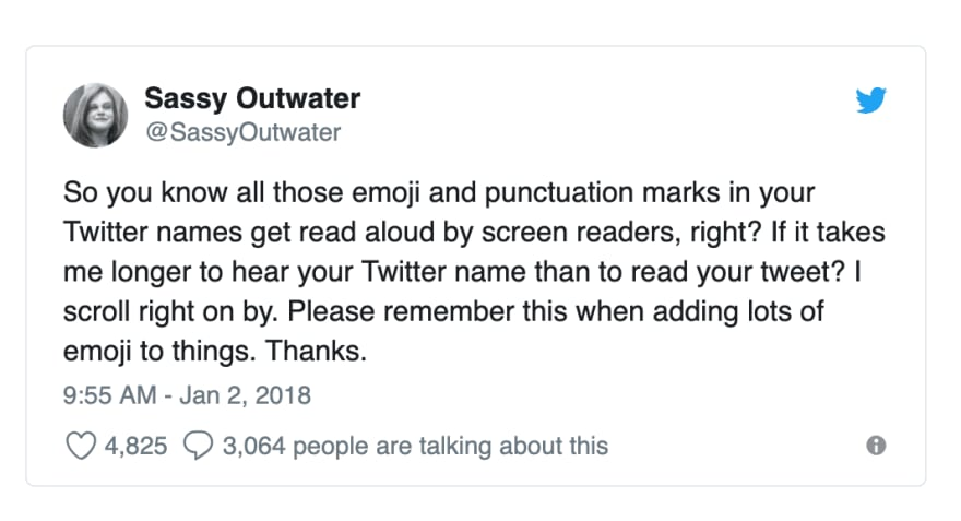 Tweet from Sassy Outwater saying: 'So you know all those emoji and punctuation marks in your Twitter names get read aloud by screen readers, right? If it takes me longer to hear your Twitter name than to read your tweet? I scroll right on by. Please remember this when adding lots of emoji to things. Thanks.'