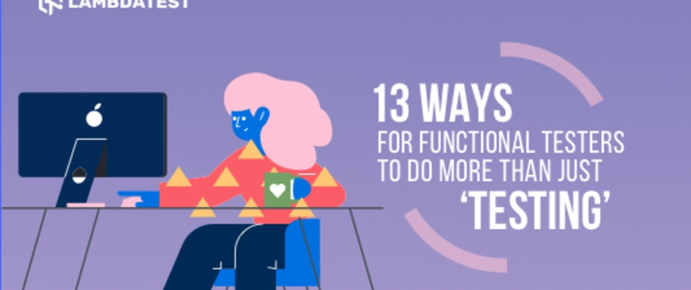Cover image for 13 Ways For Your Functional Testers To Do More Than Just 'Testing'