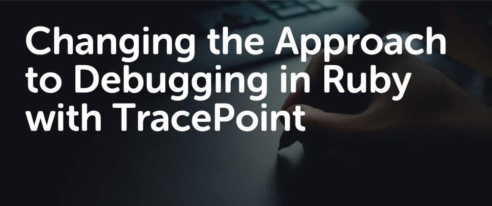 Cover image for Changing the Approach to Debugging in Ruby with TracePoint