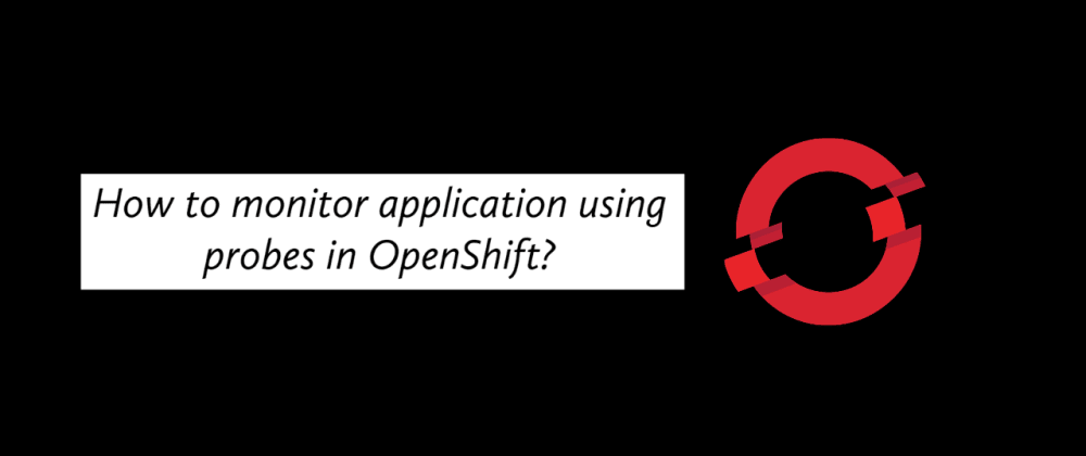 Cover image for How to monitor application using probes in OpenShift?