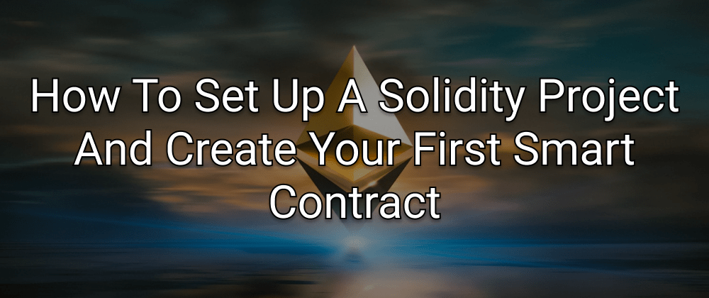 Cover image for How To Set Up A Solidity Project And Create Your First Smart Contract