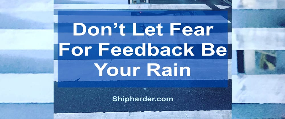 Cover image for Don't Let Fear For Feedback Be Your Rain