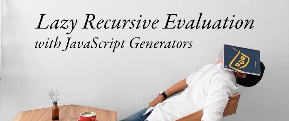Cover image for Lazy Recursion Using JavaScript Generators