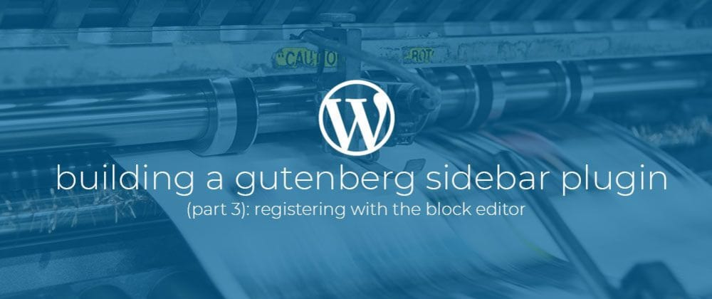Cover image for Building a Gutenberg sidebar plugin Part 3: Registering with the block editor.