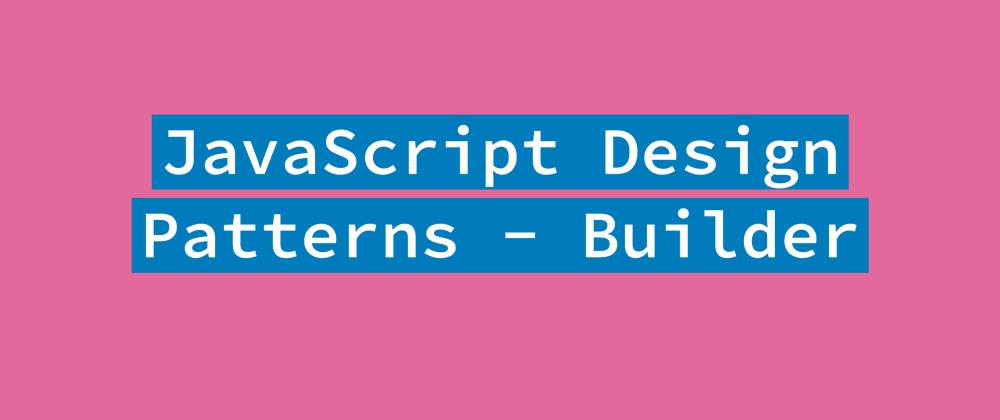 Cover image for JavaScript Design Patterns - Builder