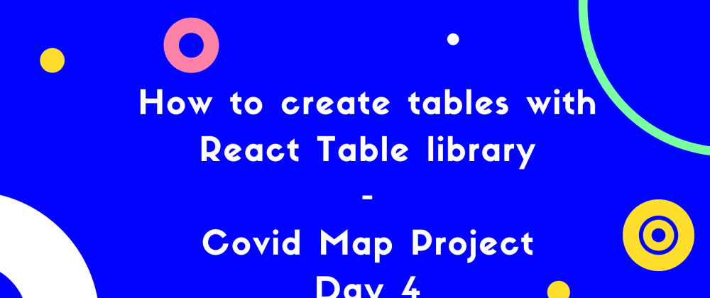 Cover image for How to create tables with  React Table library - Covid Map project day 4.