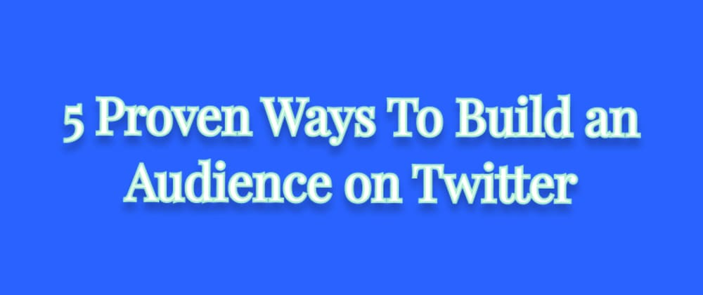 Cover image for 5 Proven Ways To Build an Audience on Twitter