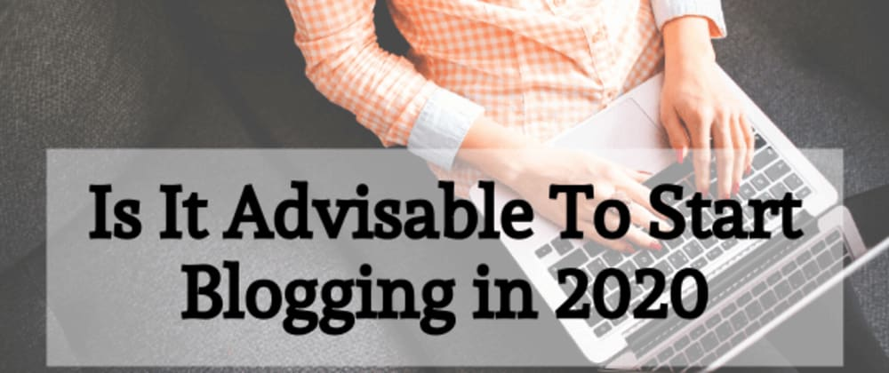 Cover image for Is It Advisable To Start Blogging in 2020