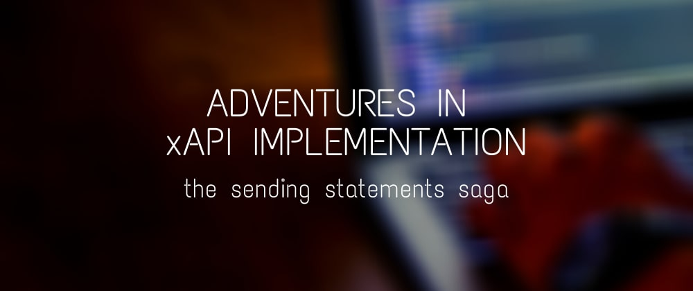 Cover image for Adventures in xAPI Implementation: The Sending Statements Saga