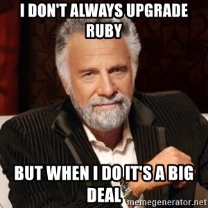 I don't always upgrade Ruby but when I do it's a big deal