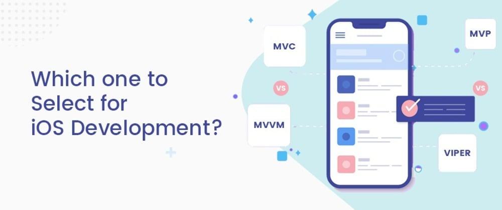 Cover image for MVC vs MVVM vs MVP vs VIPER: The most suitable one for iOS Development