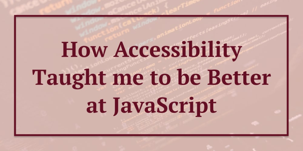 How Accessibility Taught me to be Better at JavaScript - Part Two
