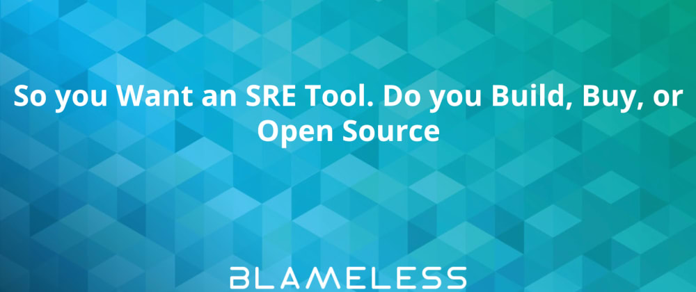 Cover image for So you Want an SRE Tool. Do you Build, Buy, or Open Source?