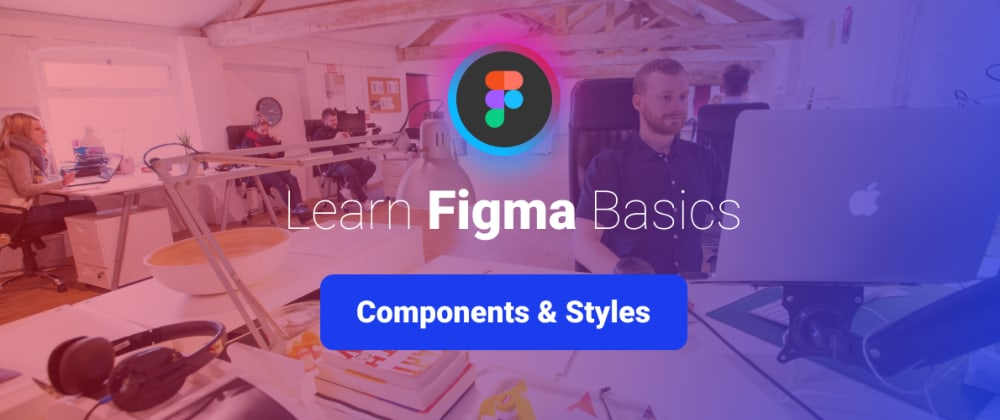 Cover image for Learn Figma Basics, Part 8: Components and Styles