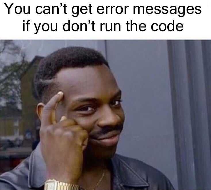 you can't get error messages if you don't run the code meme