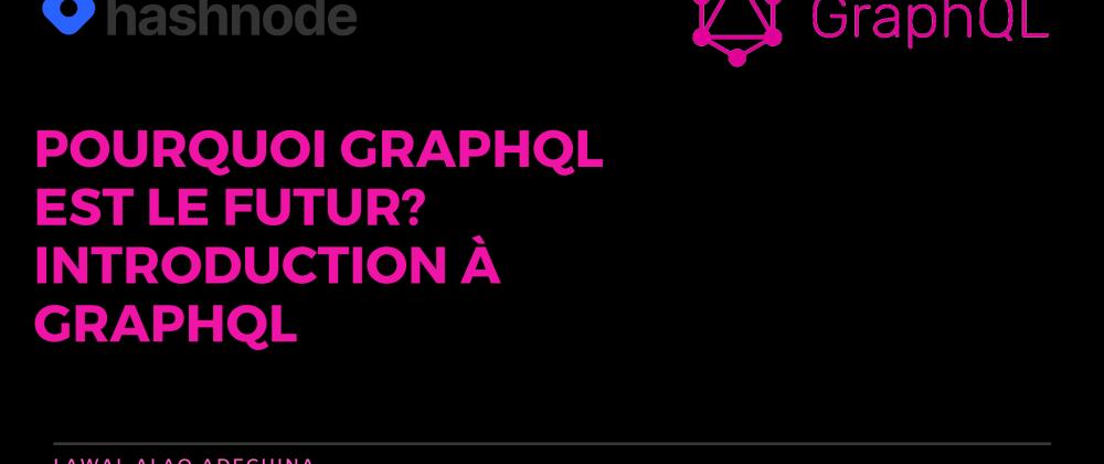 Cover image for Pourquoi GraphQL est le futur? Une introduction claire à GraphQL