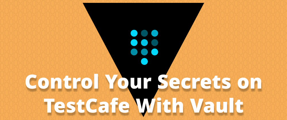 Cover image for Control Your Secrets on TestCafe With Vault
