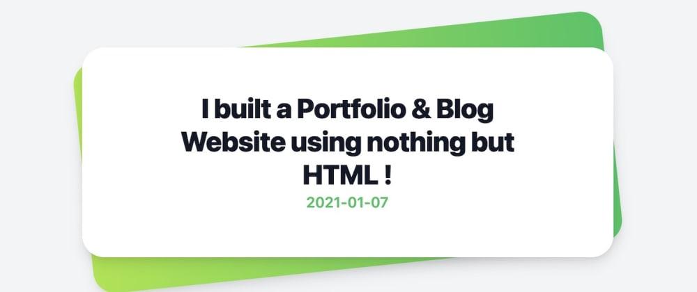 Cover image for I built a Portfolio & Blog Website using nothing but HTML !