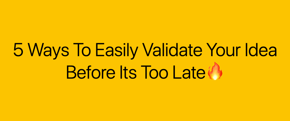 Cover image for 5 Ways To Easily Validate Your Idea Before Its Too Late