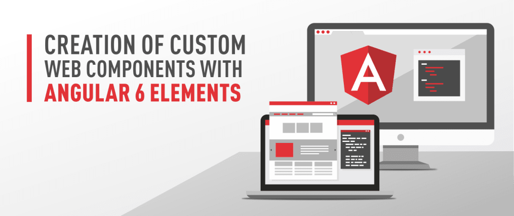 Cover image for Creation of Custom Web Components with Angular 6 Elements
