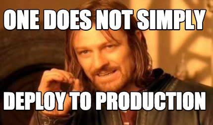 One Does Not Simply Deploy to Production