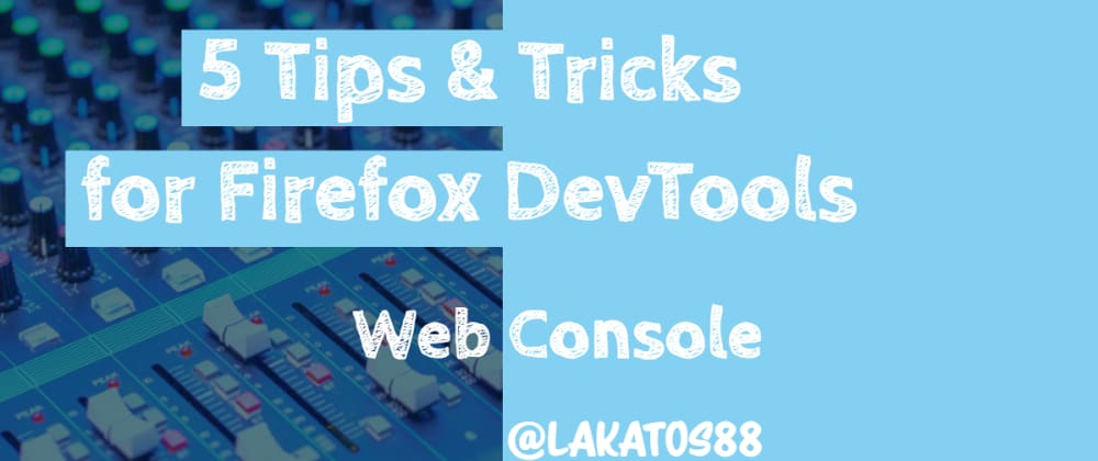 Cover image for 5 Tips and Tricks for Firefox DevTools - Web Console