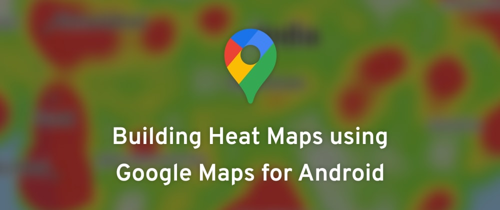 Cover image for Building Heatmaps using Google Maps for Android
