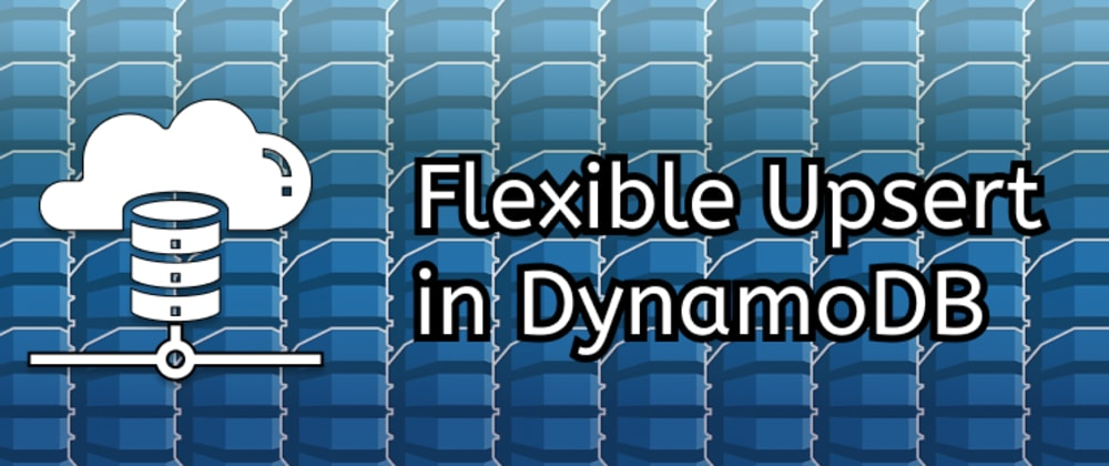 Cover image for Flexible Upsert With DynamoDB