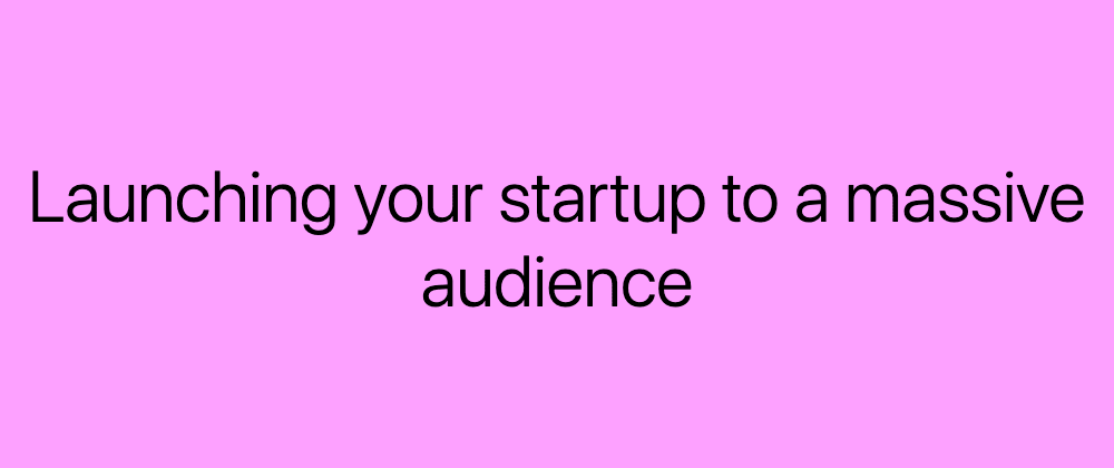 Cover image for 6 Easy ways to launch your startup to a MASSIVE audience