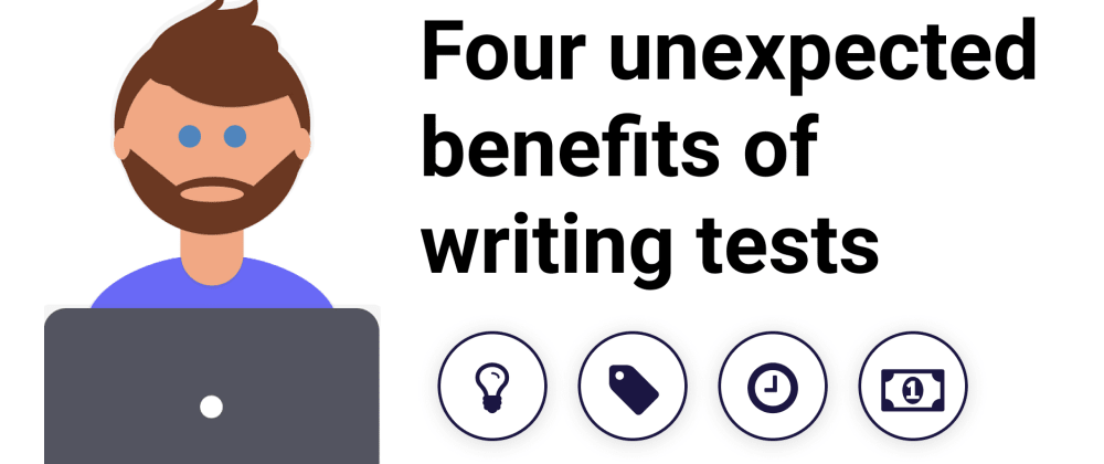 Cover image for Four Unexpected Benefits of Writing Tests