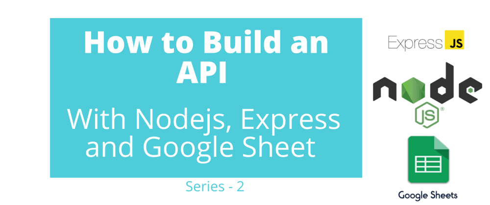 Cover image for How to Build an API With Nodejs, Expressjs and Google Sheet - Series 2