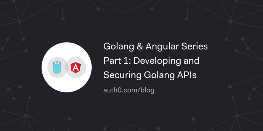 Golang & Angular Series - Part 1: Developing and Securing Golang APIs