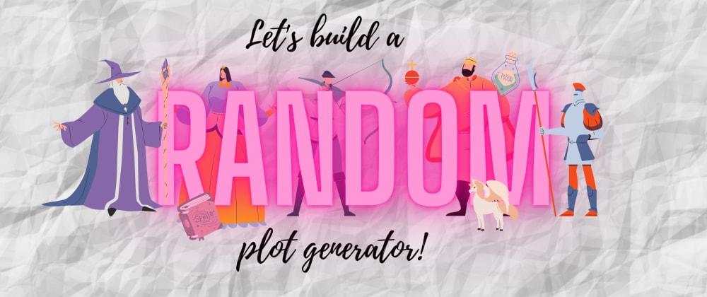 Cover image for Let's Build a Random Plot Generator