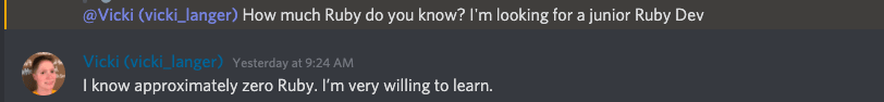 """Screenshot from Discord chat""""@Vicki (vicki_langer) How much Ruby do you know? I'm looking for a junior Ruby Dev."""" Then my response """"Yesterday at 9:24 AM<br> I know approximately zero Ruby. I'm very willing to learn."""""""