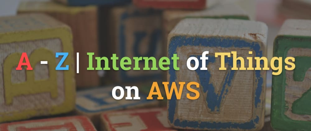The A to Z of Internet of Things (AWS)