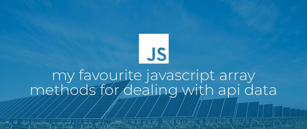 Cover image for My favourite JavaScript array methods for dealing with Api data.