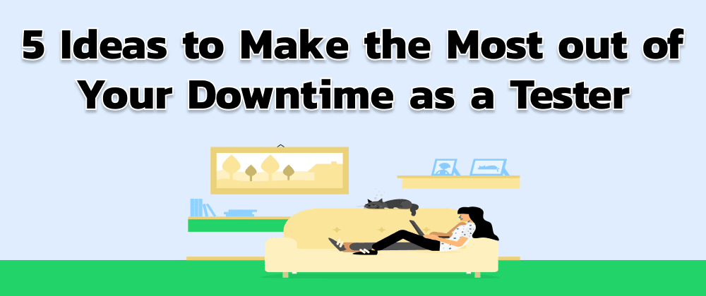 Cover image for 5 Ideas to Make the Most out of Your Downtime as a Tester