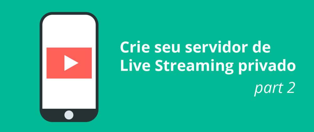 Cover image for Crie seu servidor de Live Streaming privado PART 2