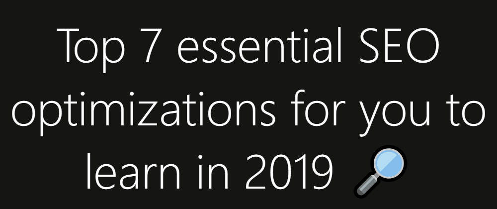 Cover image for 🔎 Top 7 essential SEO optimizations for you to learn in 2019