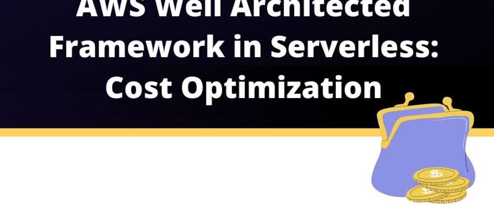 Cover image for AWS Well-Architected Framework in Serverless Part IV: Cost Optimization.