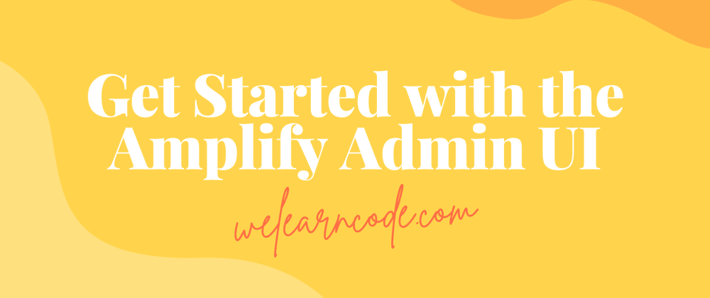 Cover image for Introducing the AWS Amplify Admin UI: Create an Application Backend in Clicks