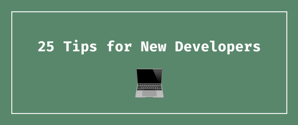 Cover image for 25 Tips for New Developers: Advice from a (Mostly) Self-Taught Software Engineer