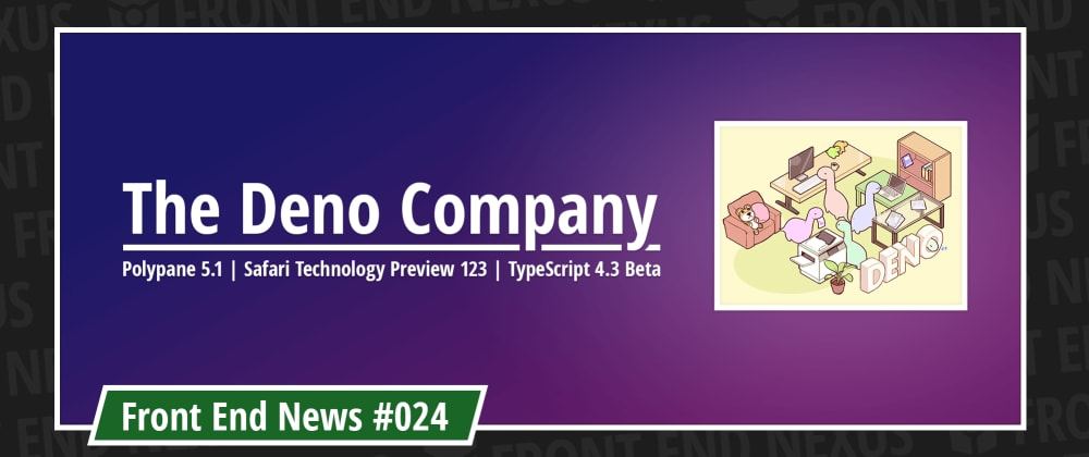 Cover image for Announcing the Deno Company, Polypane 5.1, Safari Technology Preview 123, and TypeScript 4.3 Beta | Front End News #024