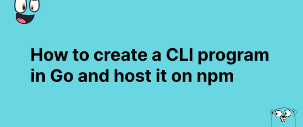 Cover image for How to create a CLI program in Go and host it on npm