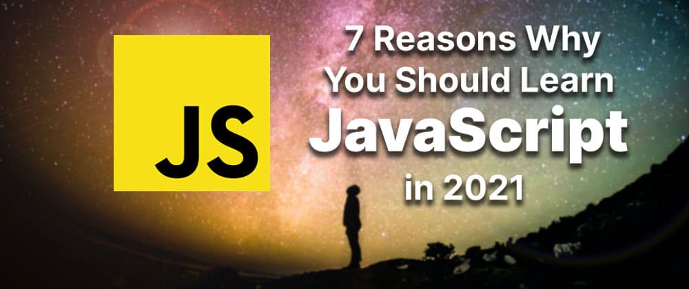 Cover image for 7 Reasons Why You Should Learn JavaScript in 2021