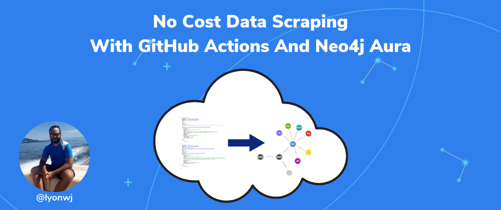 Cover image for No Cost Data Scraping With GitHub Actions And Neo4j Aura