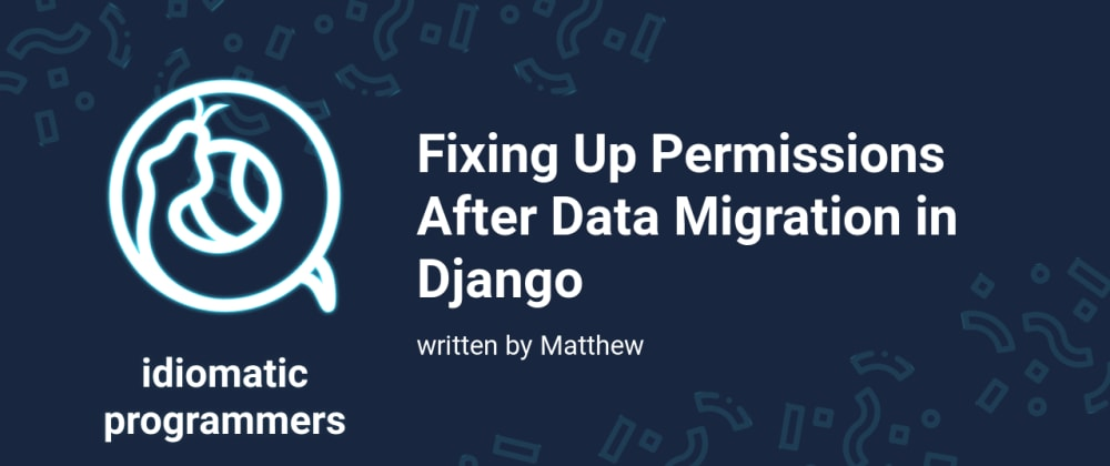 Cover image for Fixing Up Permissions After Data Migration in Django